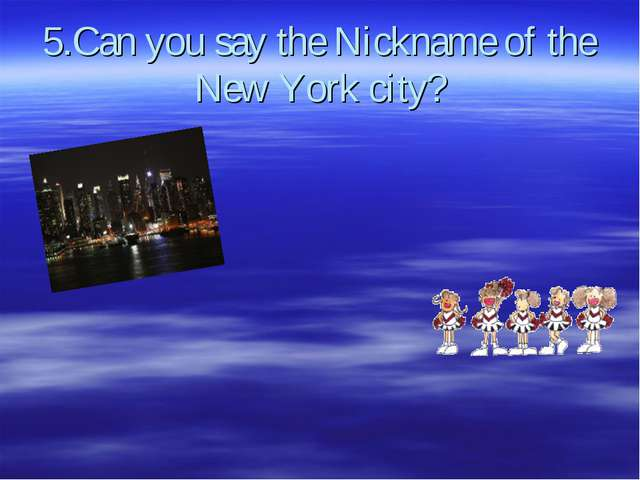 5.Can you say the Nickname of the New York city?