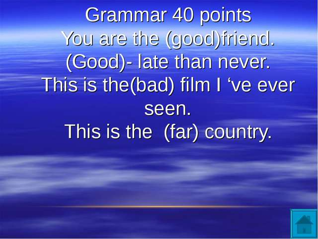 Grammar 40 points You are the (good)friend. (Good)- late than never. This is...