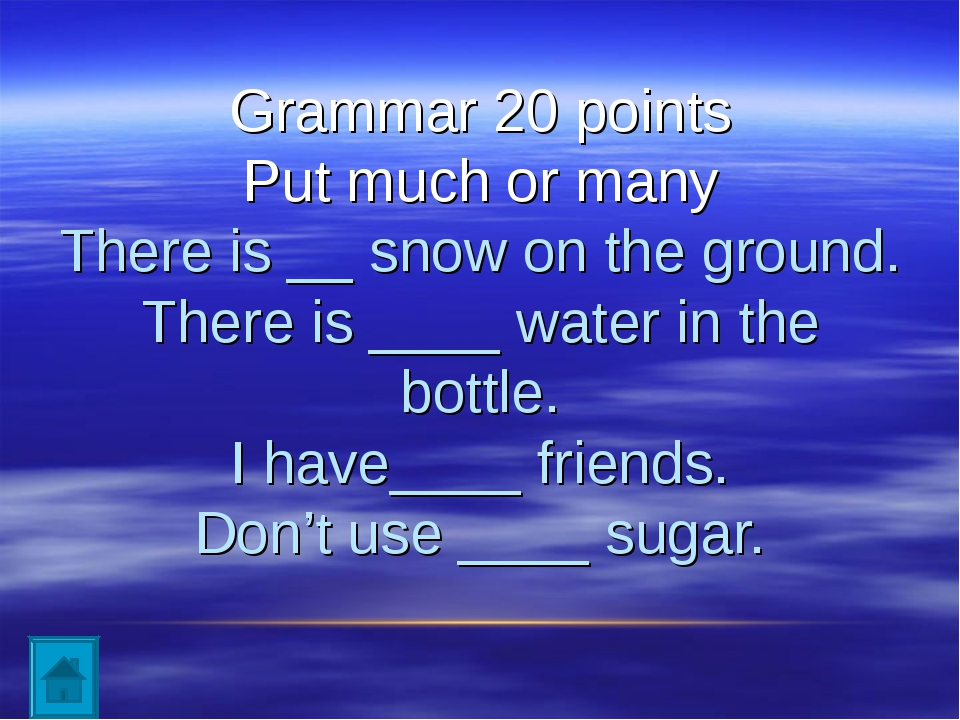 Grammar 20 points Put much or many There is __ snow on the ground. There is...