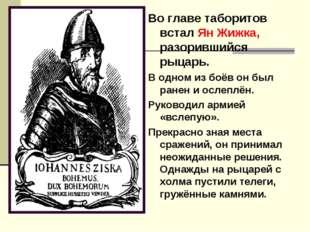 Во главе таборитов встал Ян Жижка, разорившийся рыцарь. В одном из боёв он бы