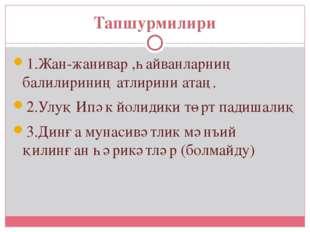 Тапшурмилири 1.Жан-жанивар ,һайванларниң балилириниң атлирини атаң. 2.Улуқ Ип