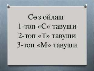 Сөз ойлаш 1-топ «С» тавуши 2-топ «Т» тавуши 3-топ «М» тавуши