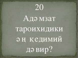 20 Адәмзат тароихидики әң қедимий дәвир?