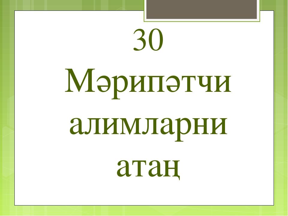 30 Мәрипәтчи алимларни атаң