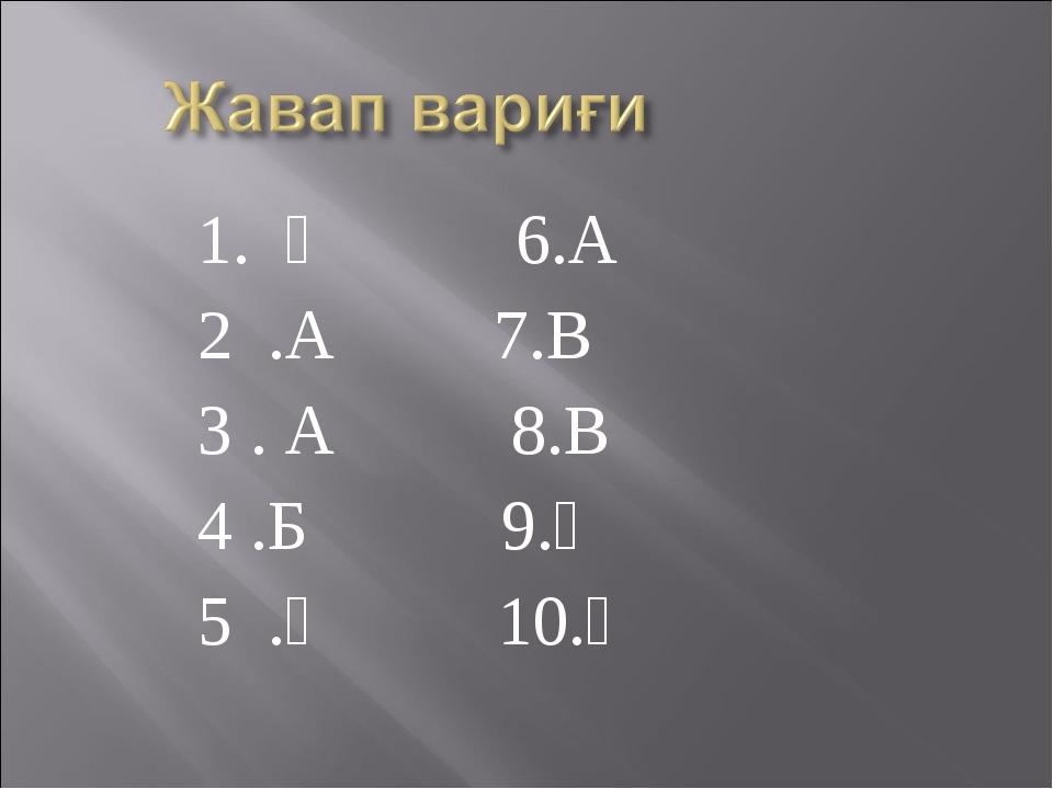1. Ә 6.А 2 .А 7.В 3 . А 8.В 4 .Б 9.Ә 5 .Ә 10.Ә