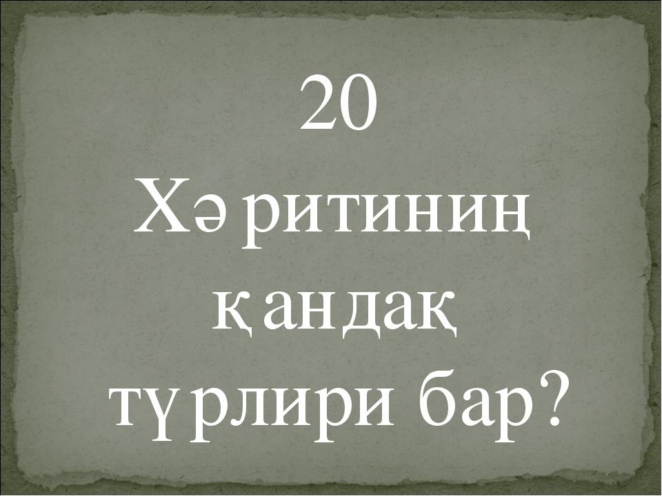 20 Хәритиниң қандақ түрлири бар?