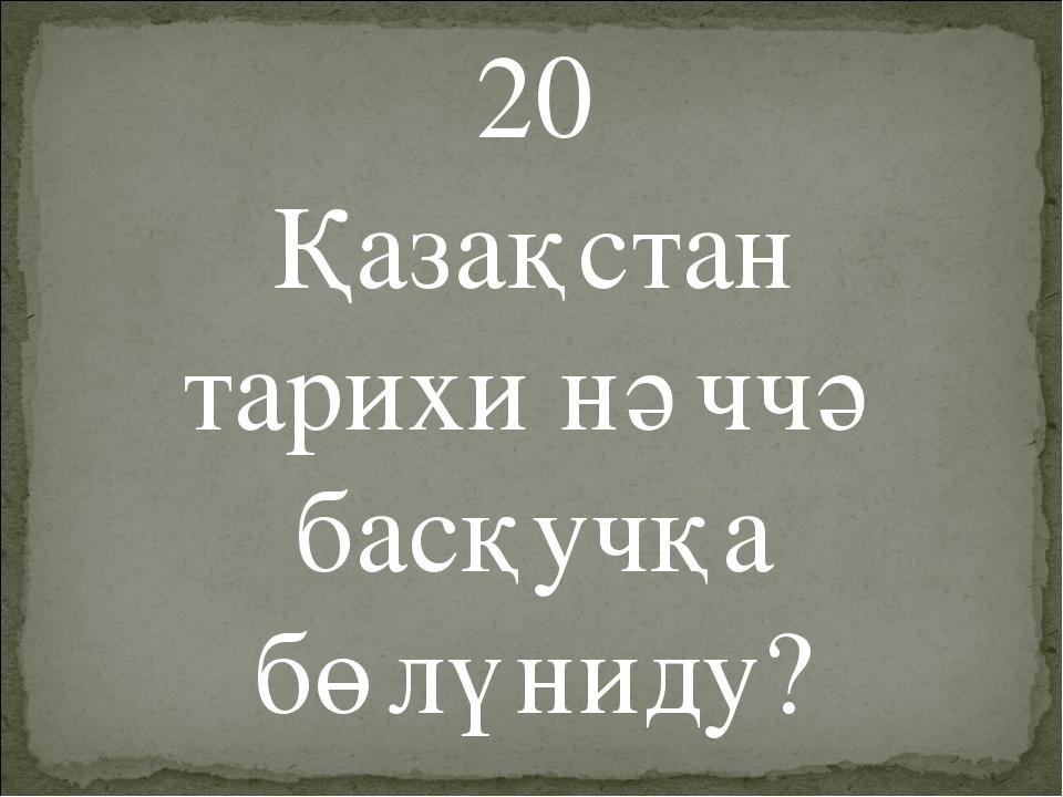 20 Қазақстан тарихи нәччә басқучқа бөлүниду?