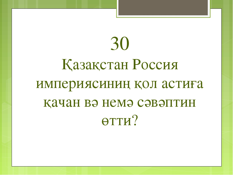 30 Қазақстан Россия империясиниң қол астиға қачан вә немә сәвәптин өтти?