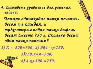 4. Составьте уравнение для решения задачи: Четыре одинаковые пачки печения, в