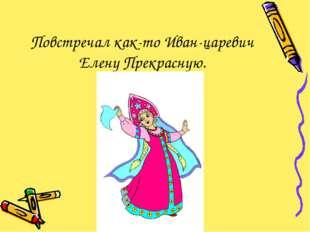 Повстречал как-то Иван-царевич Елену Прекрасную.