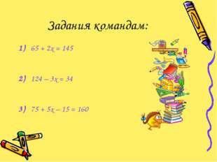 Задания командам: 1)65 + 2х = 145 2)124 – 3х = 34 3)75 + 5х – 15 = 160