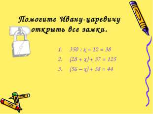 Помогите Ивану-царевичу открыть все замки. 350 : х – 12 = 38 (28 + х) + 37 =