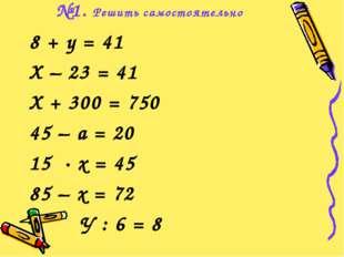 №1. Решить самостоятельно 8 + у = 41 Х – 23 = 41 Х + 300 = 750 45 – а = 20 15
