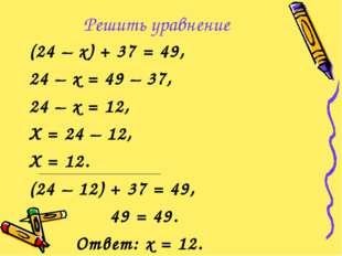 Решить уравнение (24 – х) + 37 = 49, 24 – х = 49 – 37, 24 – х = 12, Х = 24 –