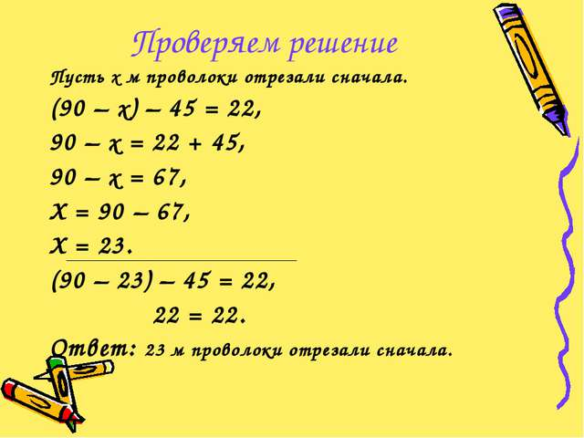 Проверяем решение Пусть х м проволоки отрезали сначала. (90 – х) – 45 = 22, 9...