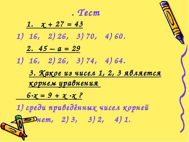 . Тест 1. х + 27 = 43 16, 2) 26, 3) 70, 4) 60. 2. 45 – а = 29 16, 2) 26, 3) 7...