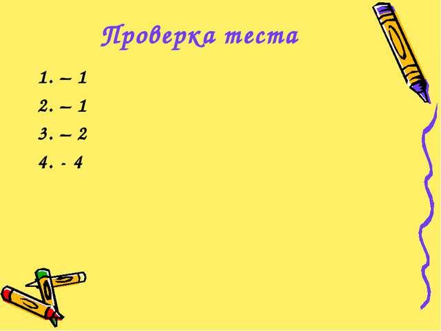 Проверка теста 1. – 1 2. – 1 3. – 2 4. - 4