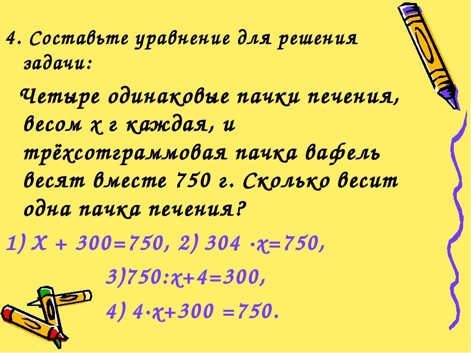 4. Составьте уравнение для решения задачи: Четыре одинаковые пачки печения, в...