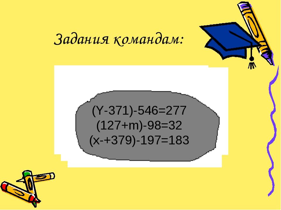 Задания командам: (Y-371)-546=277 (127+m)-98=32 (x-+379)-197=183 (Y-371)-546=...