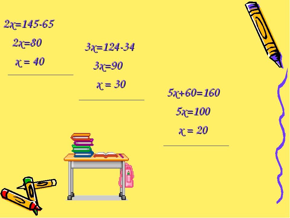 2х=145-65 2х=80 х = 40 3х=124-34 3х=90 х = 30 5х+60=160 5х=100 х = 20