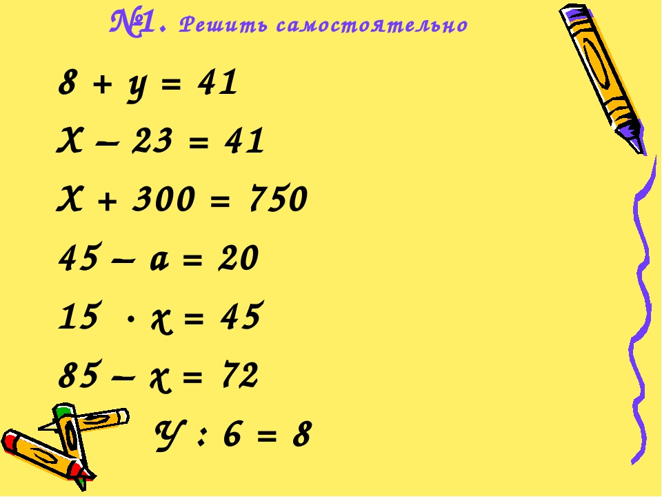 №1. Решить самостоятельно 8 + у = 41 Х – 23 = 41 Х + 300 = 750 45 – а = 20 15...