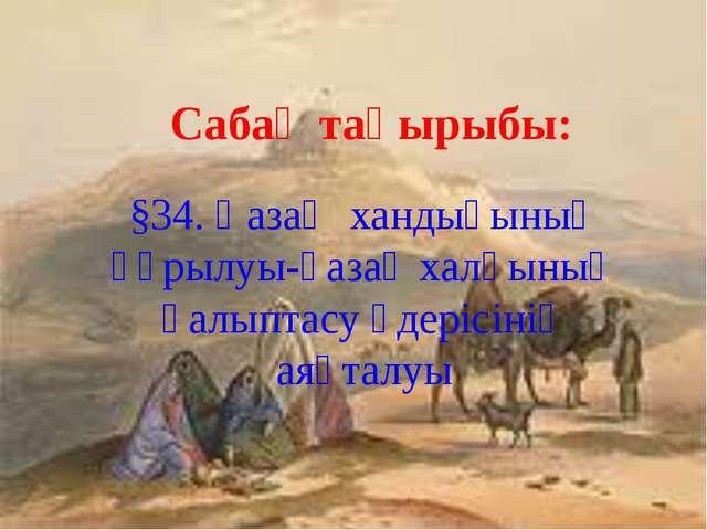 Сабақ тақырыбы: §34. Қазақ хандығының құрылуы-қазақ халқының қалыптасу үдеріс...