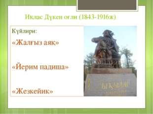Иқлас Дүкен оғли (1843-1916ж) Күйлири: «Жалғыз аяқ» «Йерим падиша» «Жезкейик»
