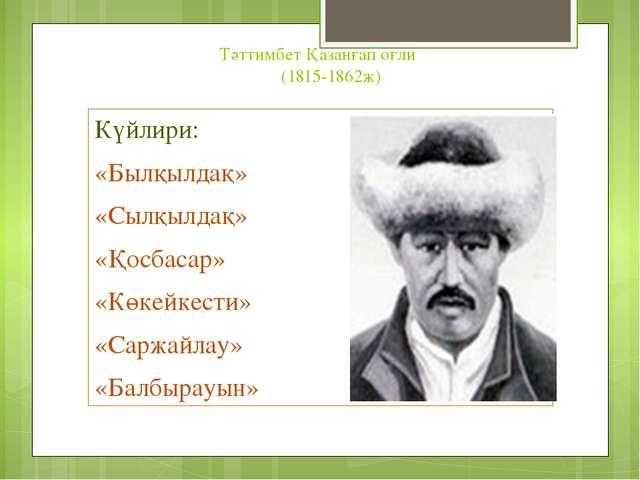Тәттимбет Қазанғап оғли (1815-1862ж) Күйлири: «Былқылдақ» «Сылқылдақ» «Қосбас...