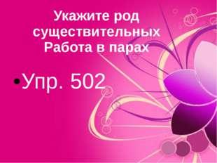 Укажите род существительных Работа в парах Упр. 502