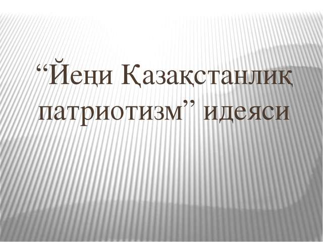 """Йеңи Қазақстанлиқ патриотизм"" идеяси"