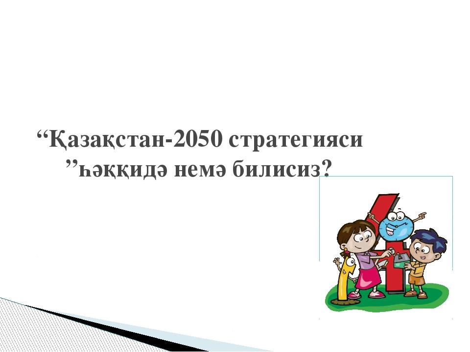 """Қазақстан-2050 стратегияси ""һәққидә немә билисиз?"