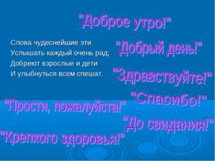 Слова чудеснейшие эти Услышать каждый очень рад; Добреют взрослые и дети И у