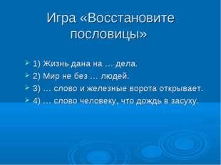 Игра «Восстановите пословицы» 1) Жизнь дана на … дела. 2) Мир не без … людей