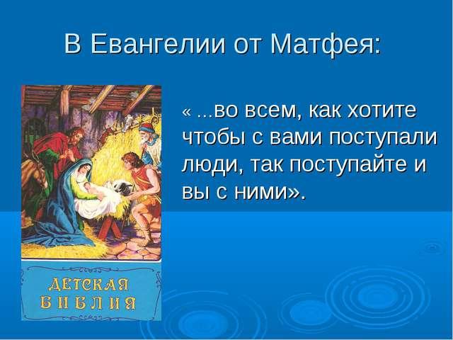 В Евангелии от Матфея: « …во всем, как хотите чтобы с вами поступали люди, та...