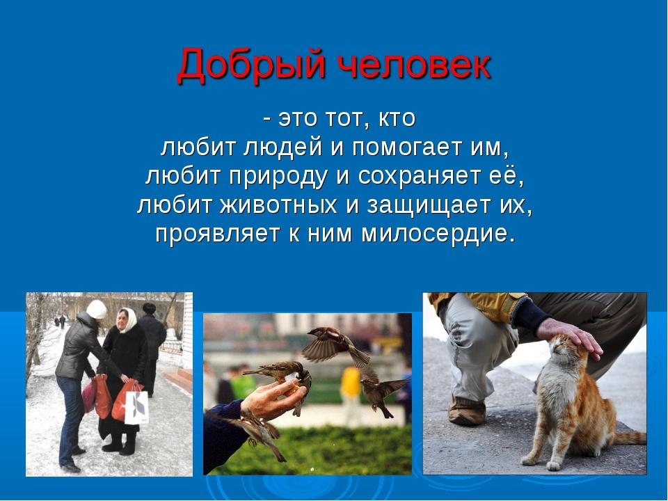 - это тот, кто любит людей и помогает им, любит природу и сохраняет её, люби...