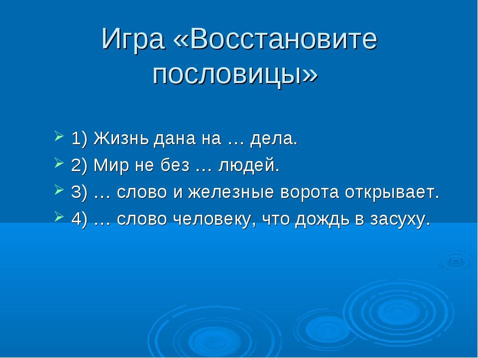 Игра «Восстановите пословицы» 1) Жизнь дана на … дела. 2) Мир не без … людей...