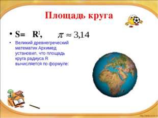 Площадь круга S= πR2, Великий древнегреческий математик Архимед установил, чт