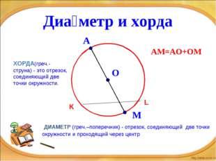 Диа́метр и хорда ДИАМЕТР (греч.–поперечник) - отрезок, соединяющий две точки