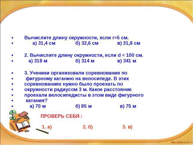 Вычислите длину окружности, если r=5 см. а) 31,4 см б) 32,6 см в) 31,8 см 2....