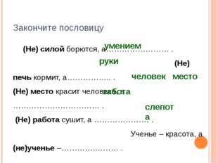 Закончите пословицу (Не) силой борются, а…………………… . (Не) печь кормит, а……………