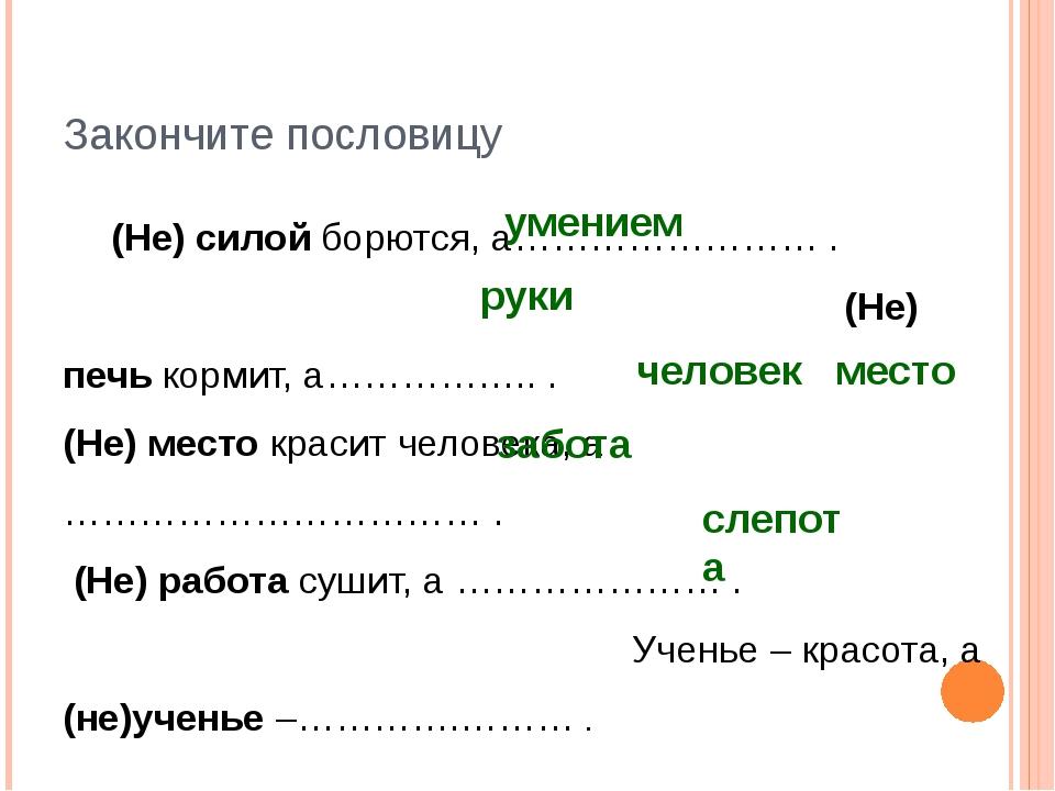Закончите пословицу (Не) силой борются, а…………………… . (Не) печь кормит, а……………...