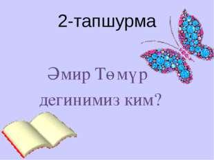 2-тапшурма Әмир Төмүр дегинимиз ким?