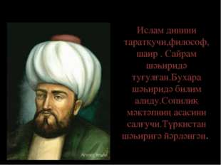Хожа Ахмет Яссавий 1103-1167жж Ислам динини таратқучи,философ, шаир . Сайрам