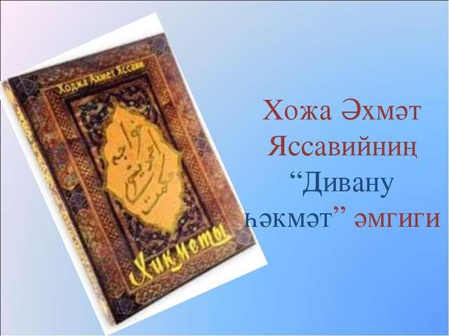 """Хожа Әхмәт Яссавийниң """"Дивану һәкмәт"""" әмгиги"""