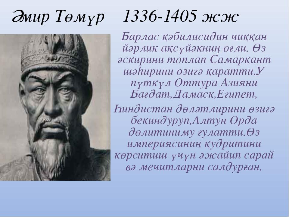 Әмир Төмүр 1336-1405 жж Барлас қәбилисидин чиққан йәрлик ақсүйәкниң оғли. Өз...
