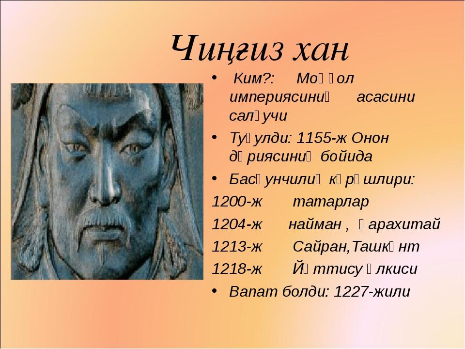 Чиңғиз хан Ким?: Моңғол империясиниң асасини салғучи Туғулди: 1155-ж Онон дә...