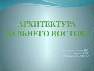 АРХИТЕКТУРА ДАЛЬНЕГО ВОСТОКА Подготовила: Руденко И.Г. учитель МХК Энергодарс