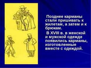 Позднее карманы стали пришивать к жилетам, а затем и к брюкам.  В XVIII в