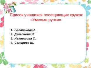 Список учащихся посещающих кружок «Умелые ручки»: Балапанова А. Дегелевич Я.