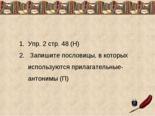 Упр. 2 стр. 48 (Н) 2. Запишите пословицы, в которых используются прилагательн